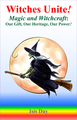 Witches Unite! - Magic and Witchcraft: Our Gift, Our Heritage, Our Power! by Isis Day; edited by Marie Guillaumes