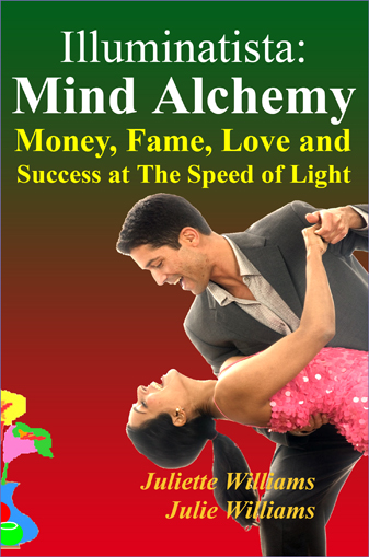 Illuminatista: Mind Alchemy: Money, Fame, Love and Success at The Speed of Light by Juliette Williams and Julie Williams; edited by Marie Guillaumes