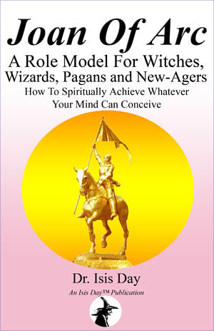 Joan of Arc: A Role Model For Witches, Wizards, Pagans and New-Agers: How To Spiritually Achieve Whatever Your Mind Can Conceive, by Dr. Isis Day; Edited by Marie Guillaumes; (Isis Day Publishers)