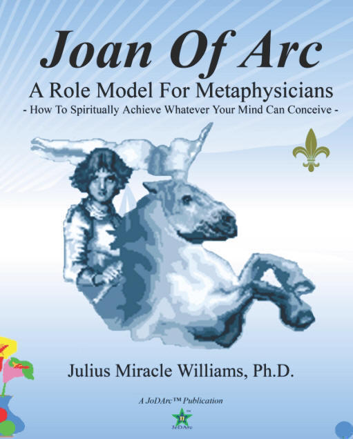 Joan of Arc: A Role Model for Metaphysicians: How To Spiritually Achieve Whatever Your Mind Can Conceive, by Julius Miracle Williams, Ph.D.; Edited by Julie Williams; (JoDArc Publishers)