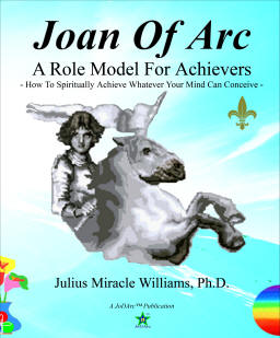 Joan Of Arc: A Role Model for Achievers: How to Spiritually Achieve Whatever Your Mind Can Conceive, by Julius Miracle Williams, Ph.D.; Edited by Juliette Williams; (JoDArc Publishers)